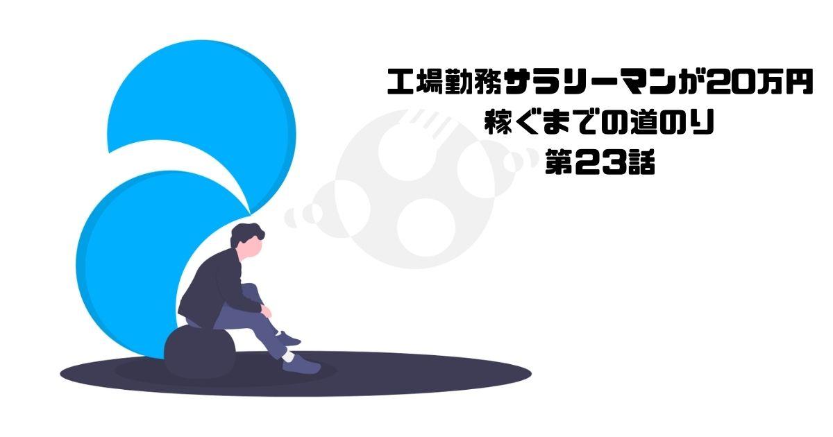 工場勤務サラリーマンが20万円 稼ぐまでの道のり】 第23話