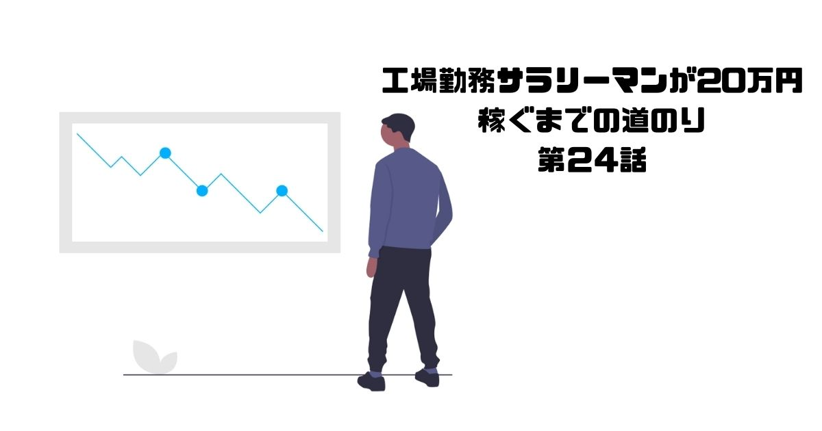工場勤務サラリーマンが20万円 稼ぐまでの道のり】 第24話
